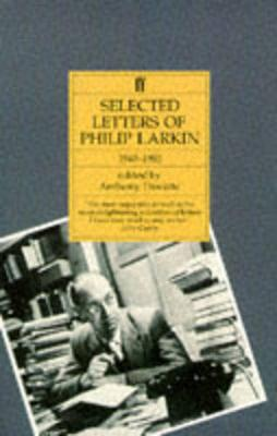 Selected Letters of Philip Larkin: 1940-1985 - Larkin, Philip, and Thwaite, Anthony (Editor)