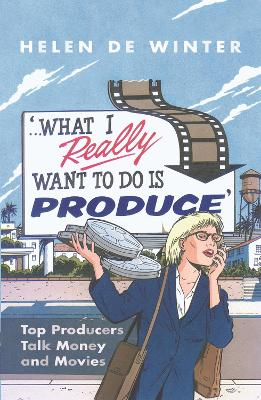 What I Really Want to Do Is Produce: Top Producers Talk Movies & Money - de Winter, Helen