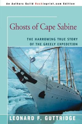 Ghosts of Cape Sabine: The Harrowing True Story of the Greely Expedition - Guttridge, Leonard F