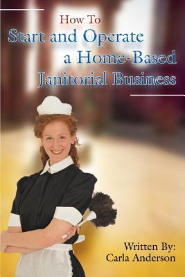 How to Start and Operate a Home-Based Janitorial Business - Anderson, Carla