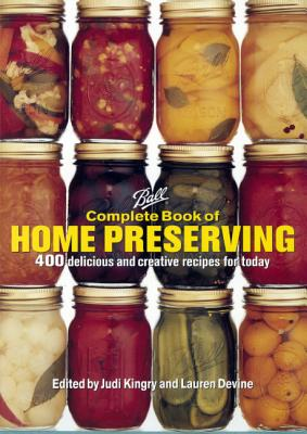 Complete Book of Home Preserving: 400 Delicious and Creative Recipes for Today - Kingry, Judi (Editor), and Devine, Lauren (Editor)