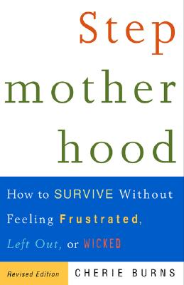 Stepmotherhood: How to Survive Without Feeling Frustrated, Left Out, or Wicked - Burns, Cherie