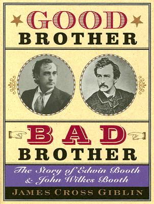 Good Brother, Bad Brother: The Story of Edwin Booth and John Wilkes Booth - Giblin, James Cross