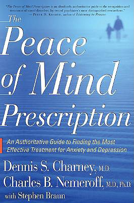 The Peace of Mind Prescription: An Authoritative Guide to Finding the Most Effective Treatment for Anxiety and Depression - Charney, Dennis, M.D., and Nemeroff, Charles B, Ph.D., and Braun, Stephen