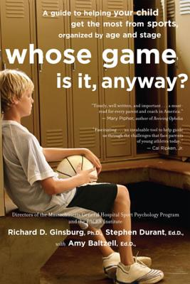 Whose Game Is It, Anyway?: A Guide to Helping Your Child Get the Most from Sports, Organized by Age and Stage - Ginsburg, Richard D, and Durant, Stephen, and Baltzell, Amy