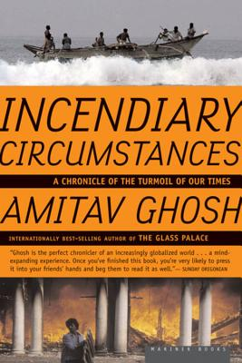 Incendiary Circumstances: A Chronicle of the Turmoil of Our Times - Ghosh, Amitav