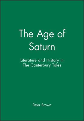 The Age of Saturn: Literature and History in the Canterbury Tales - Brown, Peter, and Brown, Peter, and Butcher, Andrew