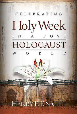 Celebrating Holy Week in a Post-Holocaust World - Knight, Henry F