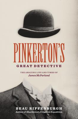 Pinkerton's Great Detective: The Amazing Life and Times of James McParland - Riffenburgh, Beau, Dr.