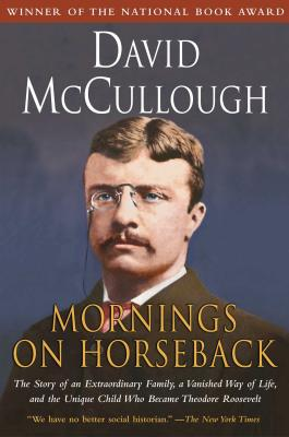Mornings on Horseback: The Story of an Extraordinary Family, a Vanished Way of Life and the Unique Child Who Became Theodore Roosevelt - McCullough, David