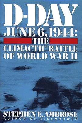 D-Day: June 6, 1944 -- The Climactic Battle of WWII - Ambrose, Stephen E, and Albano