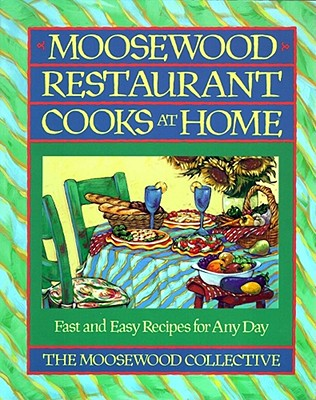 Moosewood Restaurant Cooks at Home: Fast and Easy Recipes for Any Day - Moosewood Collective