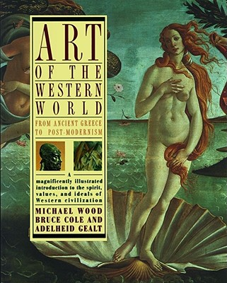 Art of the Western World: From Ancient Greece to Post Modernism - Cole, Bruce, and Wood, Michael (Introduction by), and Gealt, Adelheid