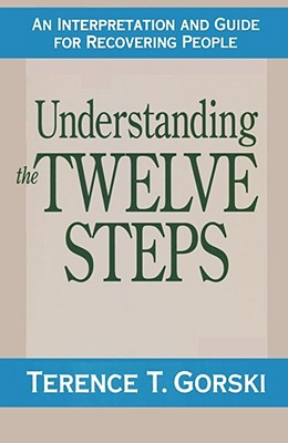 Understanding the Twelve Steps: An Interpretation and Guide for Recovering - Gorski, Terence T