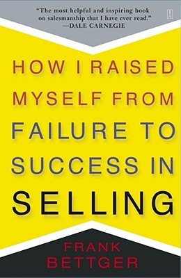 How I Raised Myself from Failure to Success in Selling - Bettger, Frank