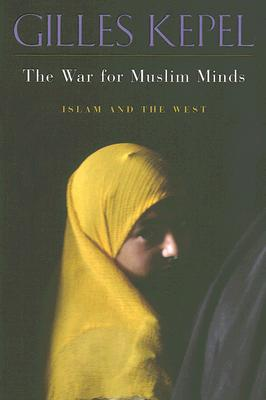 The War for Muslim Minds: Islam and the West - Kepel, Gilles, Professor, and Ghazaleh, Pascale (Translated by)