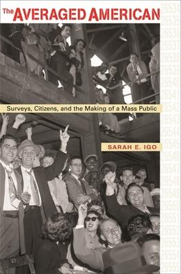 The Averaged American: Surveys, Citizens, and the Making of a Mass Public - Igo, Sarah E