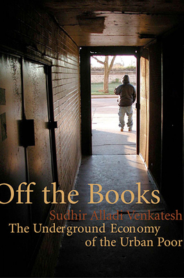 Off the Books: The Underground Economy of the Urban Poor - Venkatesh, Sudhir Alladi