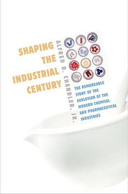 Shaping the Industrial Century: The Remarkable Story of the Evolution of the Modern Chemical and Pharmaceutical Industries - Chandler, Alfred DuPont, Jr.