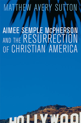 Aimee Semple McPherson and the Resurrection of Christian America - Sutton, Matthew Avery
