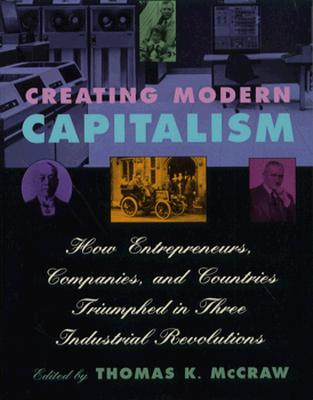 Creating Modern Capitalism: How Entrepreneurs, Companies, and Countries Triumphed in Three Industrial Revolutions - McCraw, Thomas K (Editor)