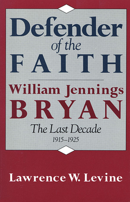 Defender of the Faith: William Jennings Bryan: The Last Decade 1915-1925 - Levine, Lawrence W
