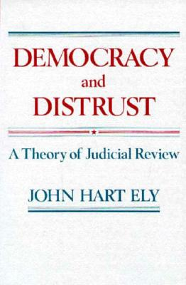 Democracy and Distrust: A Theory of Judicial Review - Ely, John Hart