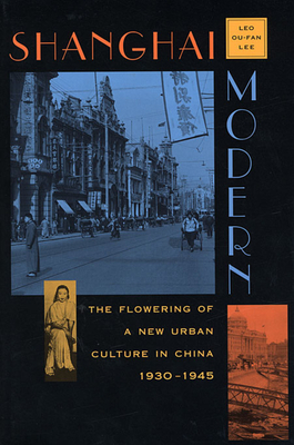 Shanghai Modern: The Flowering of a New Urban Culture in China, 1930-1945 - Lee, Ou-Fan Leo, and Lee, Leo Ou-Fan
