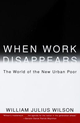 When Work Disappears: The World of the New Urban Poor - Wilson, William Julius