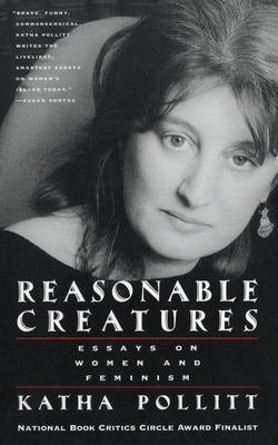 Reasonable Creatures: Essays on Women and Feminism - Pollitt, Katha