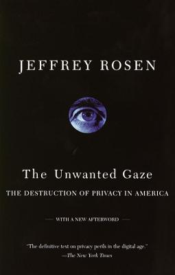 The Unwanted Gaze: The Destruction of Privacy in America - Rosen, Jeffrey