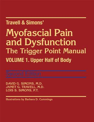 Travell & Simons' Myofascial Pain and Dysfunction: The Trigger Point Manual: Volume 1: Upper Half of Body - Simons, David G, MD, and Simons, Lois S, and Travell, Janet G, MD