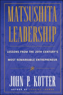 Matsushita: Lessons from the 20th Century's Most Remarkable Entrepreneur - Kotter, John P