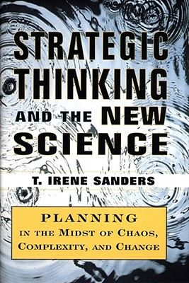 Strategic Thinking and the New Science: Planning in the Midst of Chaos Complexity and Change - Sanders, T Irene, and Sanders, Jr.
