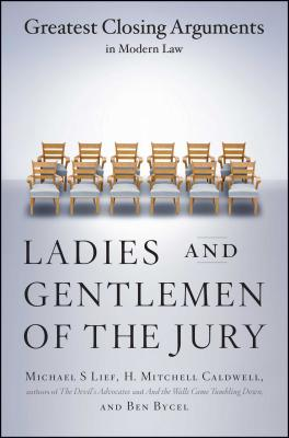 Ladies and Gentlemen of the Jury: Greatest Closing Arguments in Modern Law - Lief, Michael S, and Caldwell, H Mitchell, and Bycel, Ben