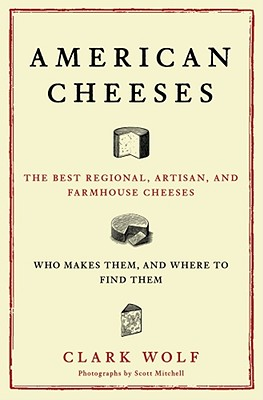 American Cheeses: The Best Regional, Artisan, and Farmhouse Cheeses, Who Makes Them, and Where to Find Them - Wolf, Clark, and Mitchell, Scott (Photographer)