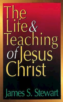 The Life and Teaching of Jesus Christ - Stewart, James S