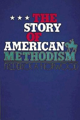 The Story of American Methodism - Norwood, Frederick A