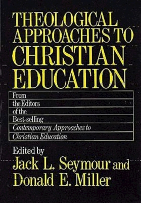Theological Approaches to Christian Education - Seymour, Jack L (Editor), and Miller, Donald Eugene (Editor)