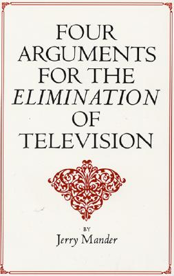 Four Arguments for the Elimination of Television - Mander, Jerry