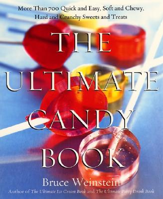 The Ultimate Candy Book: More Than 700 Quick and Easy, Soft and Chewy, Hard and Crunchy Sweets and Treats - Weinstein, Bruce, PhD