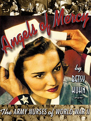 Angels of Mercy: The Army Nurses of World War II - Kuhn, Betsy