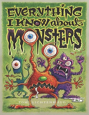Everything I Know about Monsters: A Collection of Made-Up Facts, Educated Guesses, and Silly Pictures about Creatures of Creepiness - Lichtenheld, Tom (Illustrator)