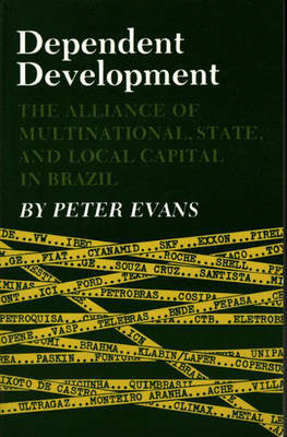 Dependent Development: The Alliance of Multinational, State, and Local Capital in Brazil - Evans, Peter B