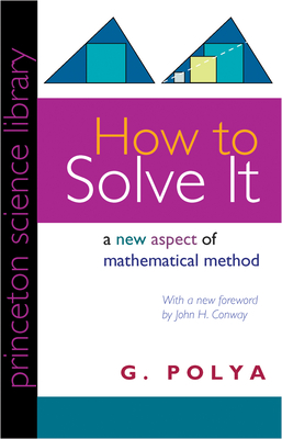 How to Solve It: A New Aspect of Mathematical Method - Polya, George, and Polya, G, and Conway, John H (Foreword by)