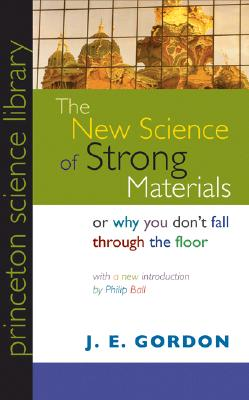 The New Science of Strong Materials or Why You Don't Fall Through the Floor - Gordon, J E, and Ball, Philip (Introduction by)