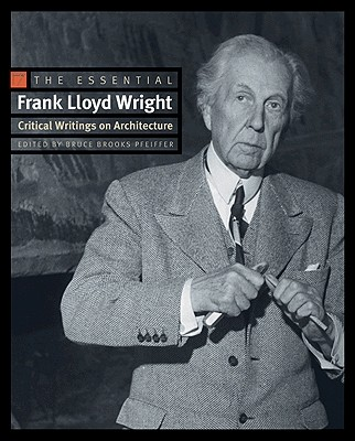 The Essential Frank Lloyd Wright: Critical Writings on Architecture - Wright, Frank Lloyd, and Pfeiffer, Bruce Brooks (Editor)