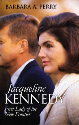 Jacqueline Kennedy: First Lady of the New Frontier - Perry, Barbara A