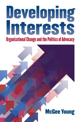 Developing Interests: Organizational Change and the Politics of Advocacy - Young, McGee