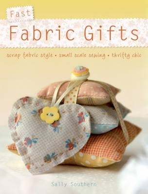 Fast Fabric Gifts: Scrap Fabric Style, Small Scale Sewing, Thrifty Chic - Southern, Sally